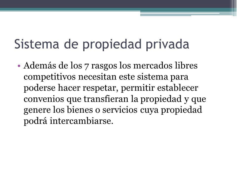 Sistema de propiedad privada Además de los 7 rasgos los mercados libres competitivos necesitan este sistema para poderse hacer respetar, permitir esta