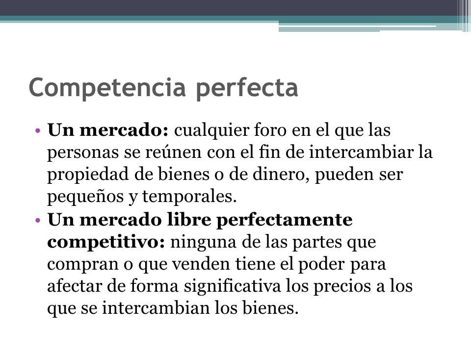 Competencia perfecta Un mercado: cualquier foro en el que las personas se reúnen con el fin de intercambiar la propiedad de bienes o de dinero, pueden