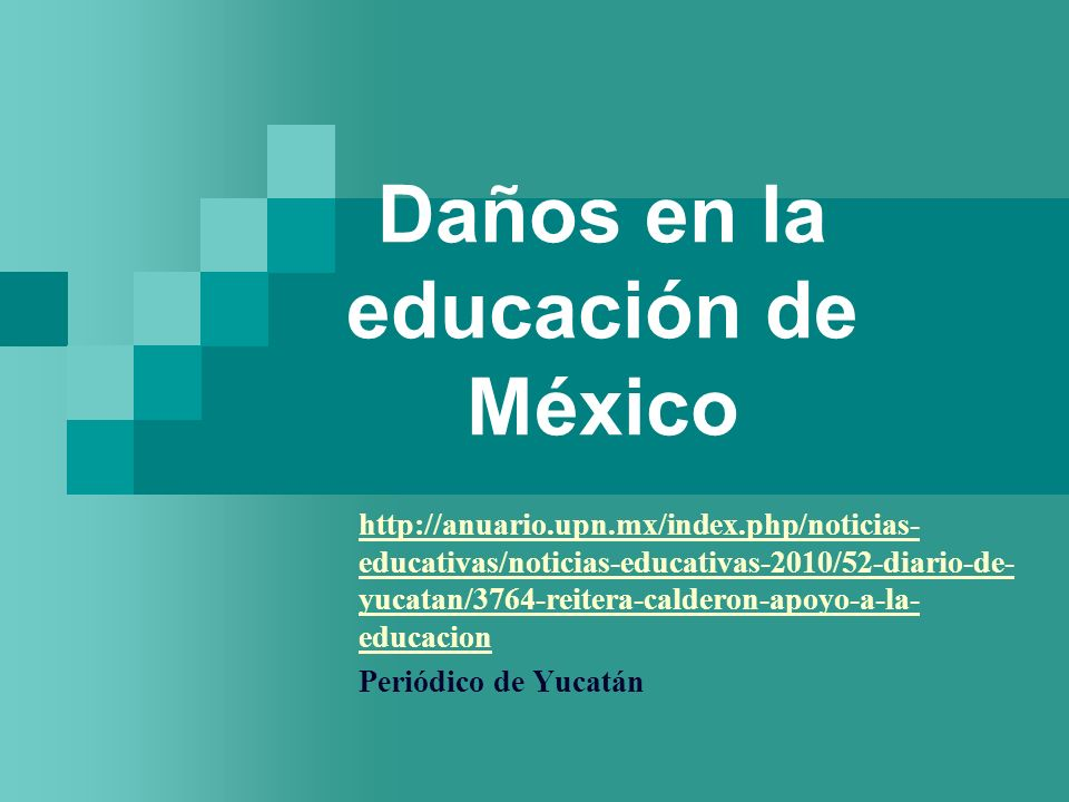 Daños en la educación de México http://anuario.upn.mx/index.php/noticias- educativas/noticias-educativas-2010/52-diario-de- yucatan/3764-reitera-calderon-apoyo-a-la- educacion Periódico de Yucatán