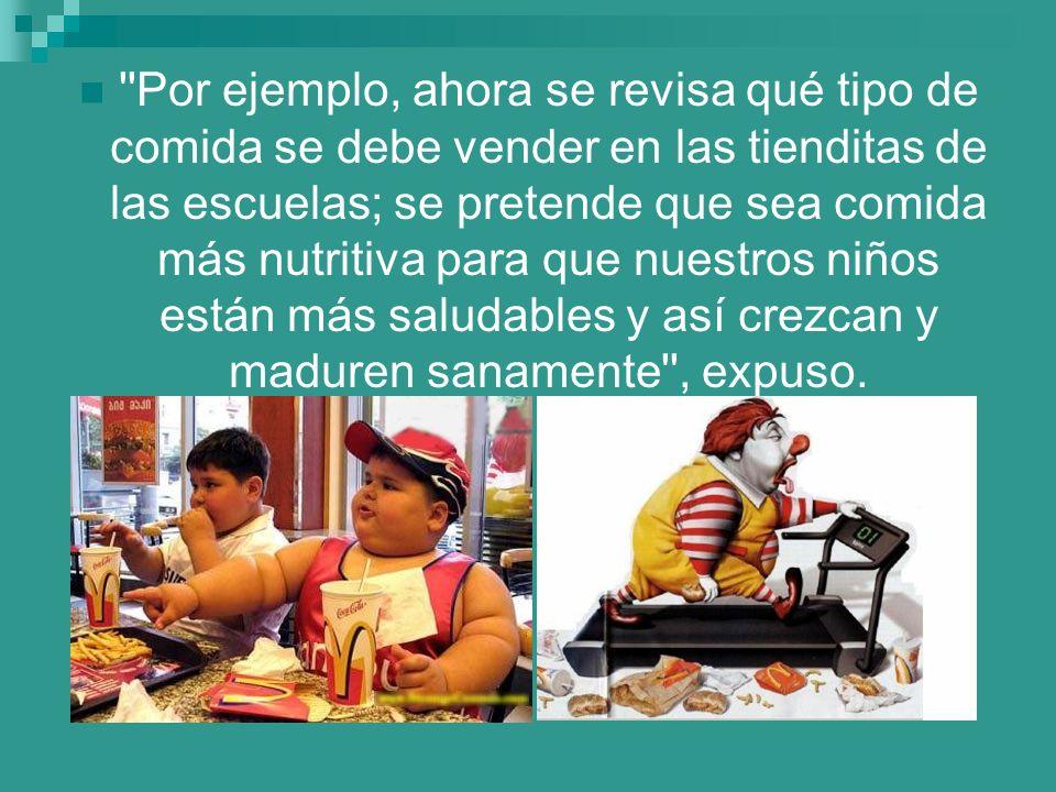 Por ejemplo, ahora se revisa qué tipo de comida se debe vender en las tienditas de las escuelas; se pretende que sea comida más nutritiva para que nuestros niños están más saludables y así crezcan y maduren sanamente , expuso.
