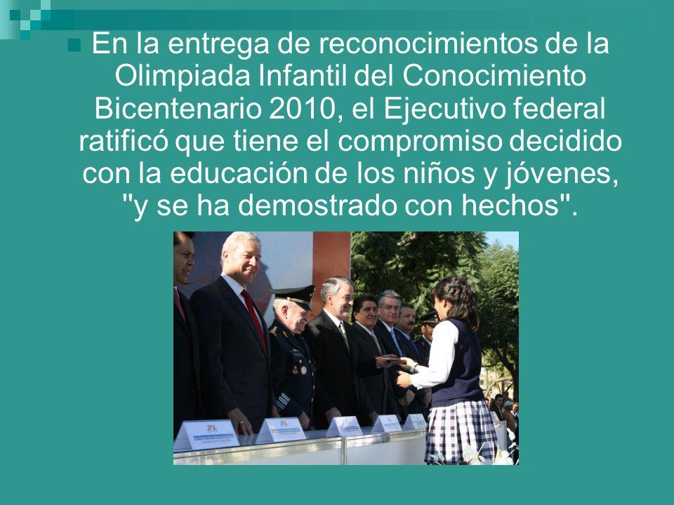 En la entrega de reconocimientos de la Olimpiada Infantil del Conocimiento Bicentenario 2010, el Ejecutivo federal ratificó que tiene el compromiso decidido con la educación de los niños y jóvenes, y se ha demostrado con hechos .
