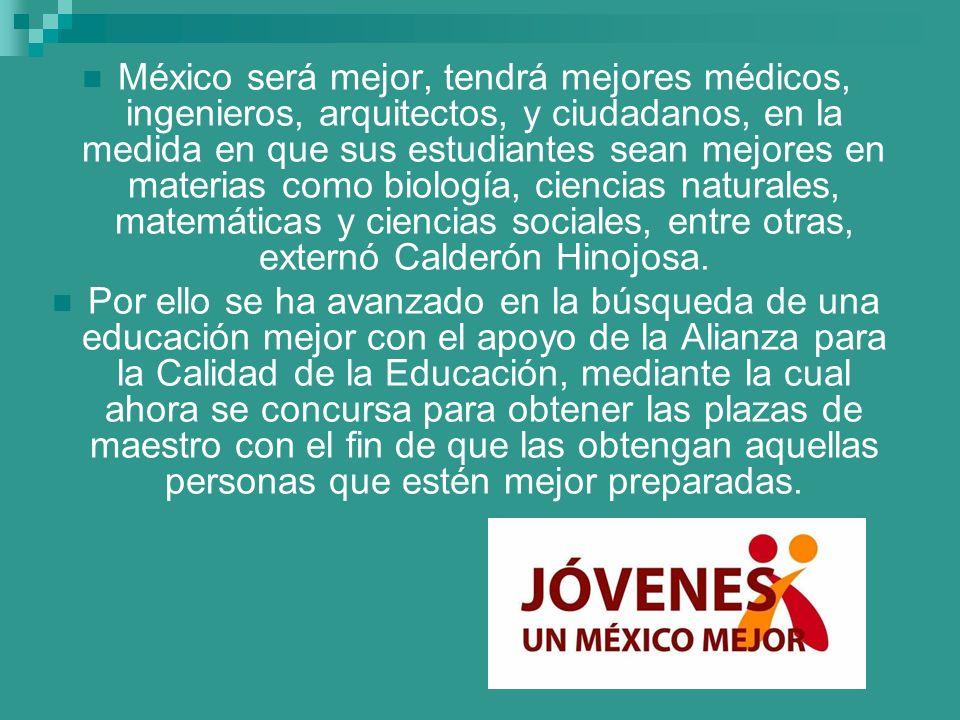 México será mejor, tendrá mejores médicos, ingenieros, arquitectos, y ciudadanos, en la medida en que sus estudiantes sean mejores en materias como biología, ciencias naturales, matemáticas y ciencias sociales, entre otras, externó Calderón Hinojosa.