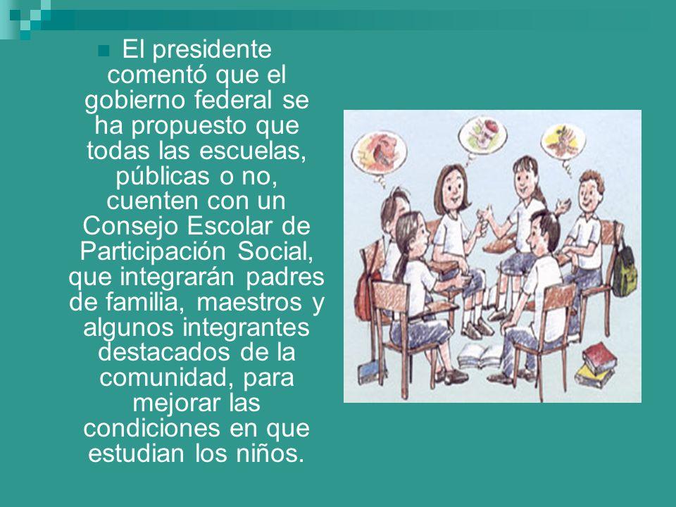 El presidente comentó que el gobierno federal se ha propuesto que todas las escuelas, públicas o no, cuenten con un Consejo Escolar de Participación S