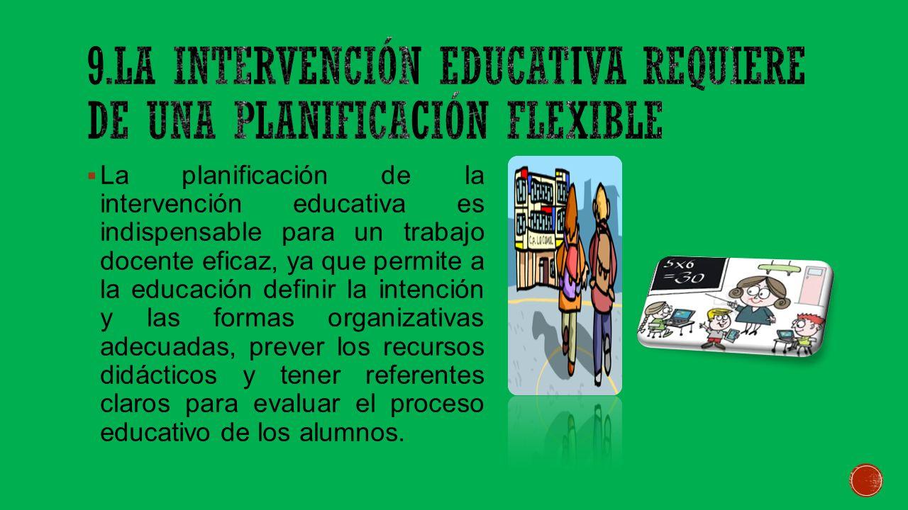 La planificación de la intervención educativa es indispensable para un trabajo docente eficaz, ya que permite a la educación definir la intención y las formas organizativas adecuadas, prever los recursos didácticos y tener referentes claros para evaluar el proceso educativo de los alumnos.