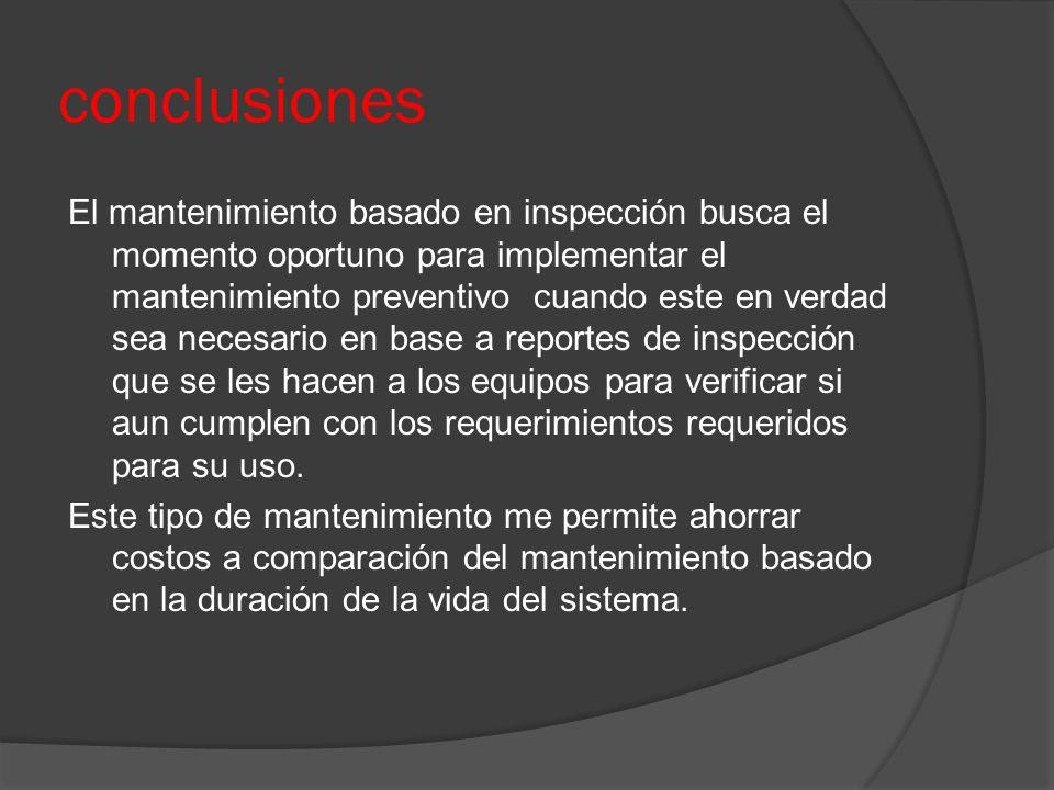 conclusiones El mantenimiento basado en inspección busca el momento oportuno para implementar el mantenimiento preventivo cuando este en verdad sea ne