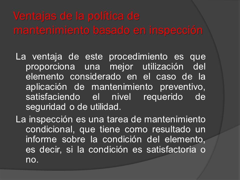 Ventajas de la política de mantenimiento basado en inspección La ventaja de este procedimiento es que proporciona una mejor utilización del elemento c