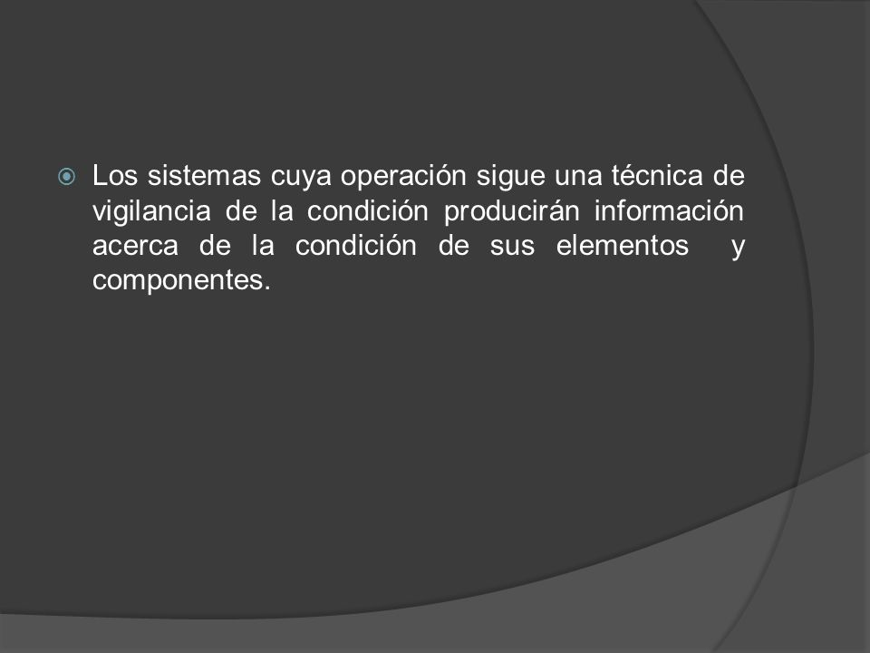 Los sistemas cuya operación sigue una técnica de vigilancia de la condición producirán información acerca de la condición de sus elementos y component