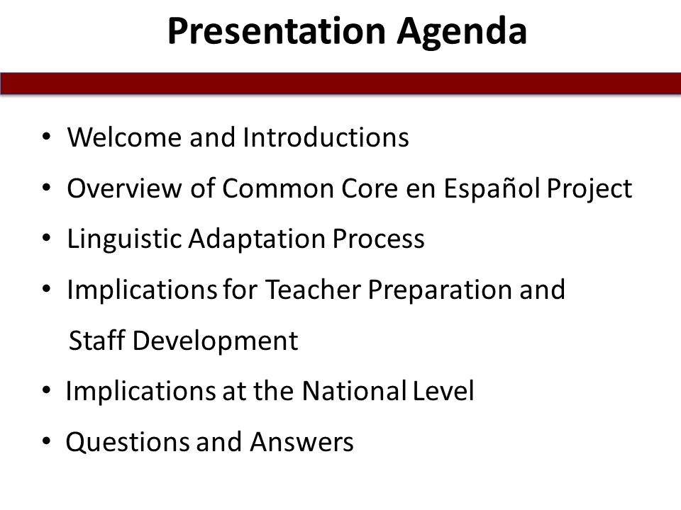 Presentation Agenda Welcome and Introductions Overview of Common Core en Español Project Linguistic Adaptation Process Implications for Teacher Preparation and Staff Development Implications at the National Level Questions and Answers