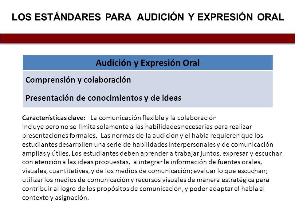 LOS ESTÁNDARES PARA AUDICIÓN Y EXPRESIÓN ORAL Audición y Expresión Oral Comprensión y colaboración Presentación de conocimientos y de ideas Caracterís