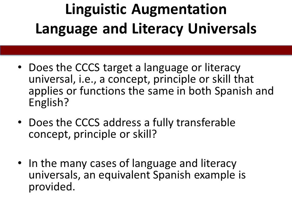 Linguistic Augmentation Language and Literacy Universals Does the CCCS target a language or literacy universal, i.e., a concept, principle or skill that applies or functions the same in both Spanish and English.