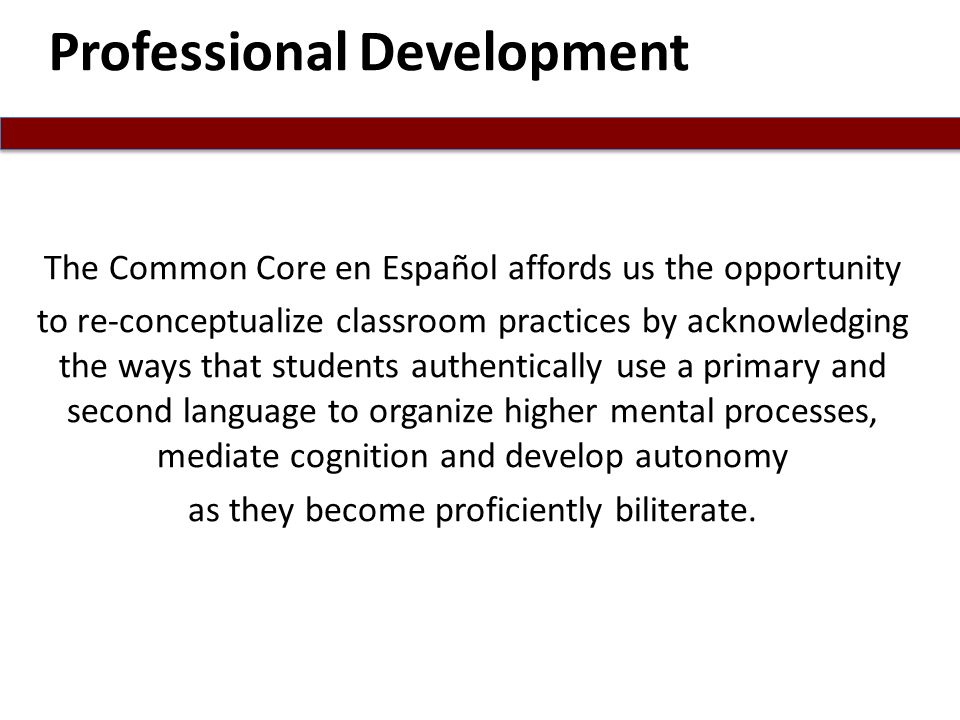 The Common Core en Español affords us the opportunity to re-conceptualize classroom practices by acknowledging the ways that students authentically use a primary and second language to organize higher mental processes, mediate cognition and develop autonomy as they become proficiently biliterate.