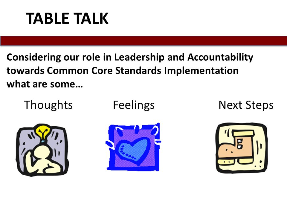 TABLE TALK Thoughts Feelings Next Steps Considering our role in Leadership and Accountability towards Common Core Standards Implementation what are some…