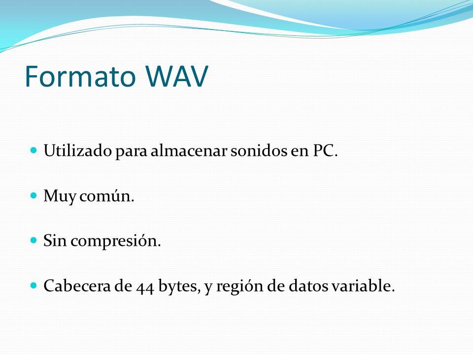 Formato WAV Utilizado para almacenar sonidos en PC. Muy común. Sin compresión. Cabecera de 44 bytes, y región de datos variable.