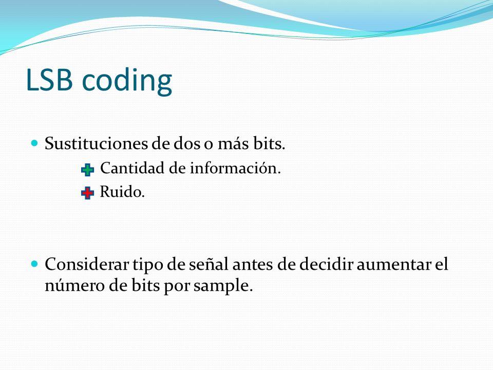 LSB coding Sustituciones de dos o más bits. Cantidad de información. Ruido. Considerar tipo de señal antes de decidir aumentar el número de bits por s