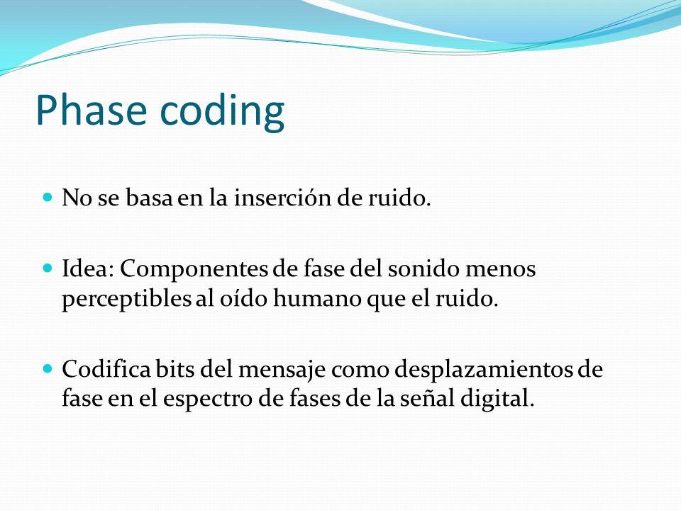 Phase coding No se basa en la inserción de ruido. Idea: Componentes de fase del sonido menos perceptibles al oído humano que el ruido. Codifica bits d