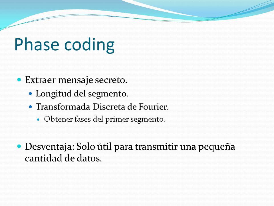 Phase coding Extraer mensaje secreto. Longitud del segmento. Transformada Discreta de Fourier. Obtener fases del primer segmento. Desventaja: Solo úti