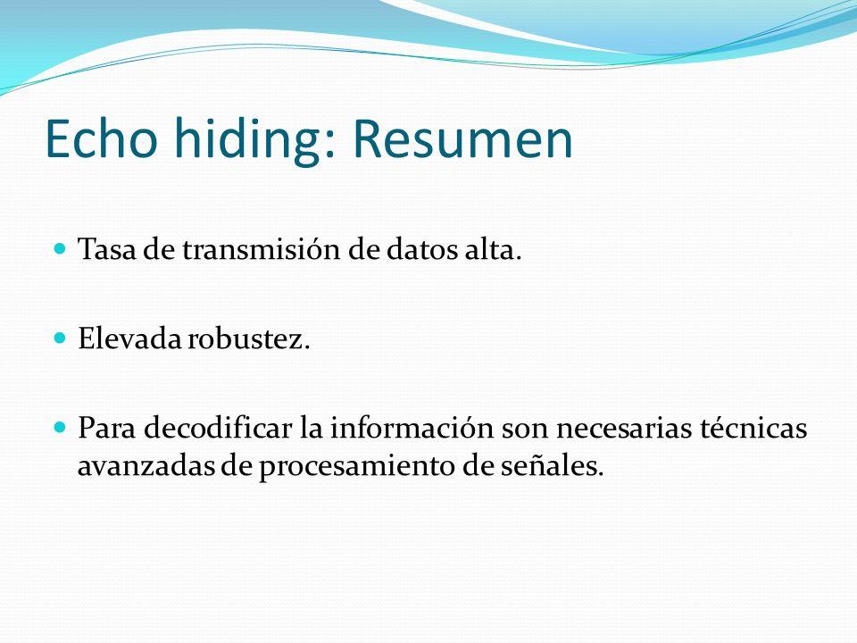 Echo hiding: Resumen Tasa de transmisión de datos alta. Elevada robustez. Para decodificar la información son necesarias técnicas avanzadas de procesa