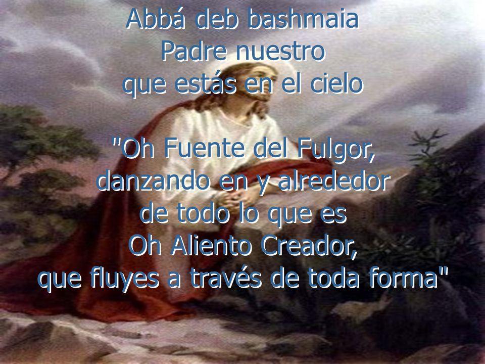 Abbá deb bashmaia Padre nuestro que estás en el cielo Oh Fuente del Fulgor, danzando en y alrededor de todo lo que es Oh Aliento Creador, que fluyes a través de toda forma Abbá deb bashmaia Padre nuestro que estás en el cielo Oh Fuente del Fulgor, danzando en y alrededor de todo lo que es Oh Aliento Creador, que fluyes a través de toda forma