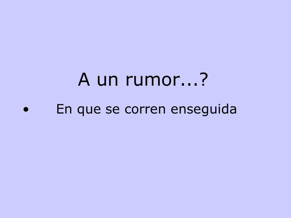 A un rumor...? En que se corren enseguida