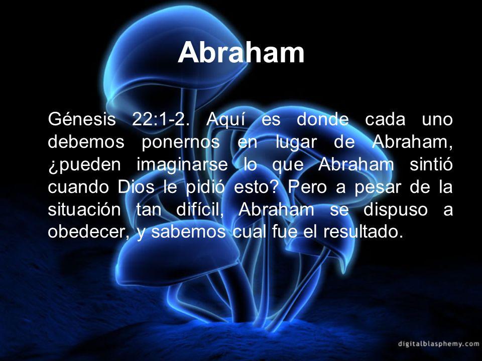 Abraham Génesis 22:1-2. Aquí es donde cada uno debemos ponernos en lugar de Abraham, ¿pueden imaginarse lo que Abraham sintió cuando Dios le pidió est