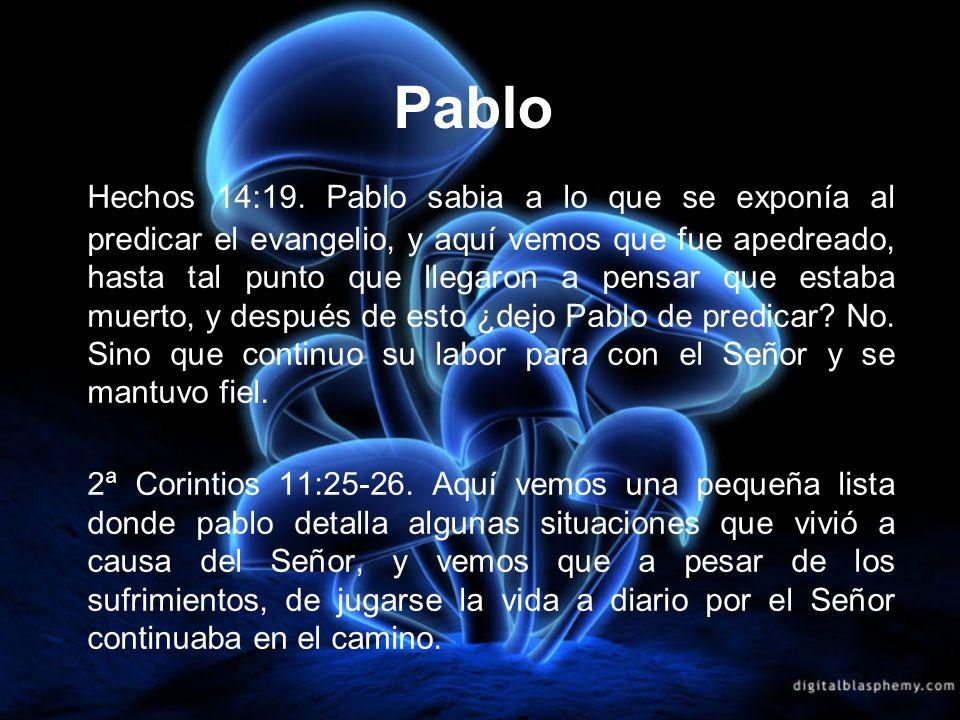 Pablo Hechos 14:19. Pablo sabia a lo que se exponía al predicar el evangelio, y aquí vemos que fue apedreado, hasta tal punto que llegaron a pensar qu