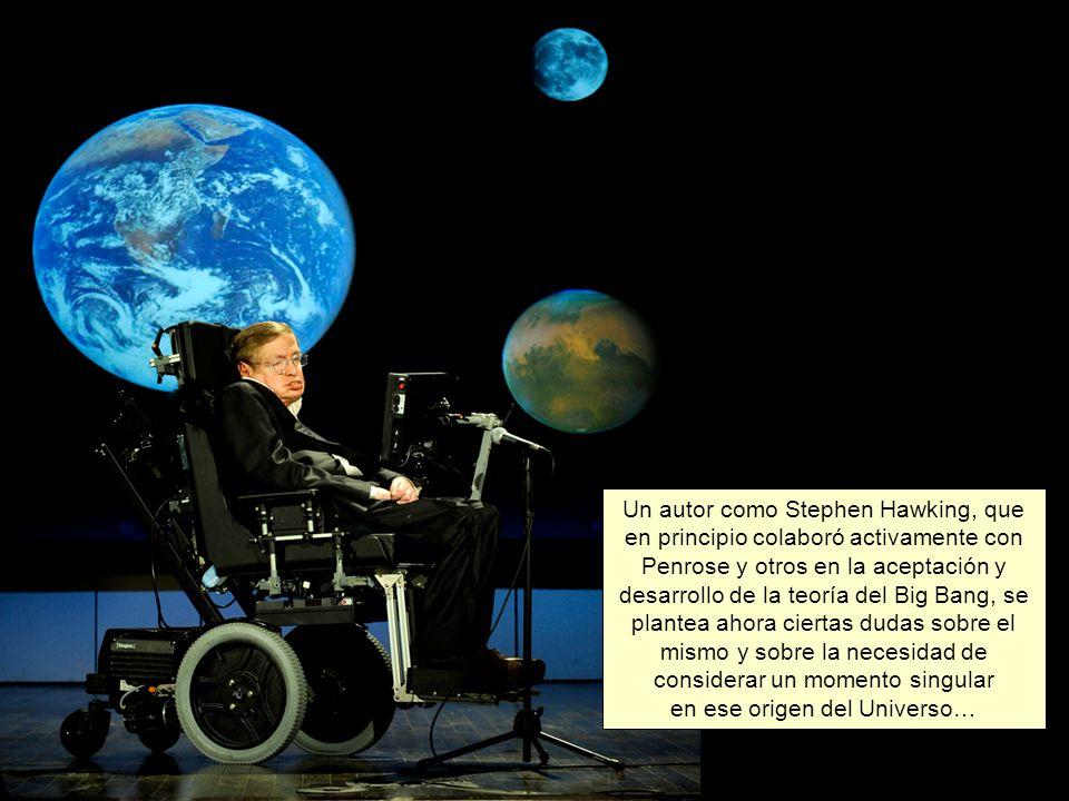 Un autor como Stephen Hawking, que en principio colaboró activamente con Penrose y otros en la aceptación y desarrollo de la teoría del Big Bang, se plantea ahora ciertas dudas sobre el mismo y sobre la necesidad de considerar un momento singular en ese origen del Universo…