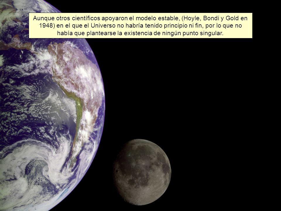 Aunque otros científicos apoyaron el modelo estable, (Hoyle, Bondi y Gold en 1948) en el que el Universo no habría tenido principio ni fin, por lo que no había que plantearse la existencia de ningún punto singular.