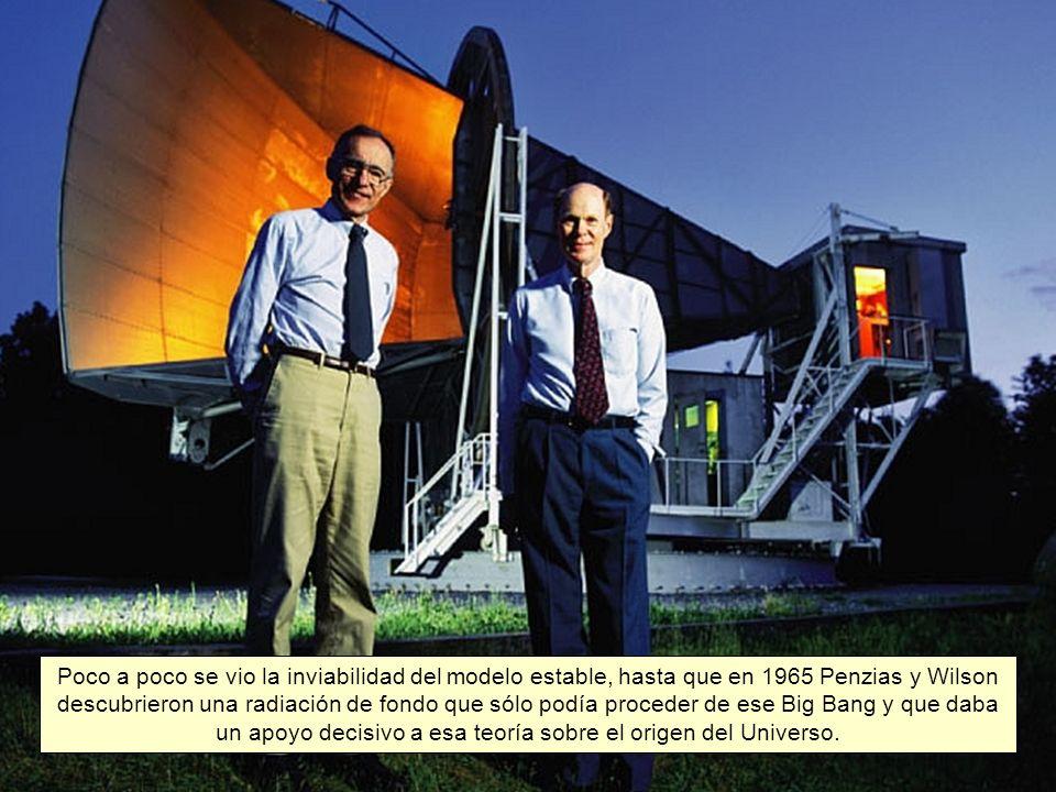 Poco a poco se vio la inviabilidad del modelo estable, hasta que en 1965 Penzias y Wilson descubrieron una radiación de fondo que sólo podía proceder de ese Big Bang y que daba un apoyo decisivo a esa teoría sobre el origen del Universo.