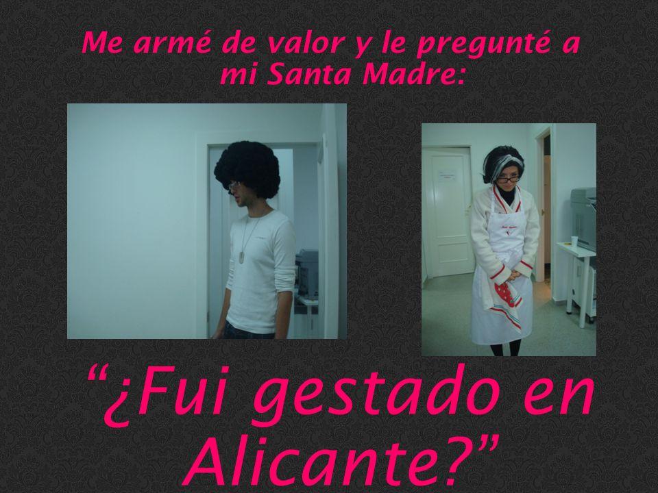 Me armé de valor y le pregunté a mi Santa Madre: ¿Fui gestado en Alicante?