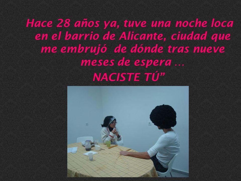Hace 28 años ya, tuve una noche loca en el barrio de Alicante, ciudad que me embrujó de dónde tras nueve meses de espera … NACISTE TÚ