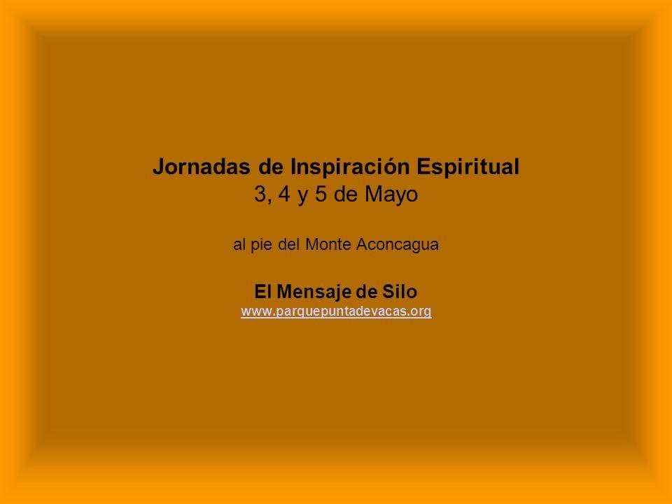 Jornadas de Inspiración Espiritual 3, 4 y 5 de Mayo al pie del Monte Aconcagua El Mensaje de Silo www.parquepuntadevacas.org www.parquepuntadevacas.or