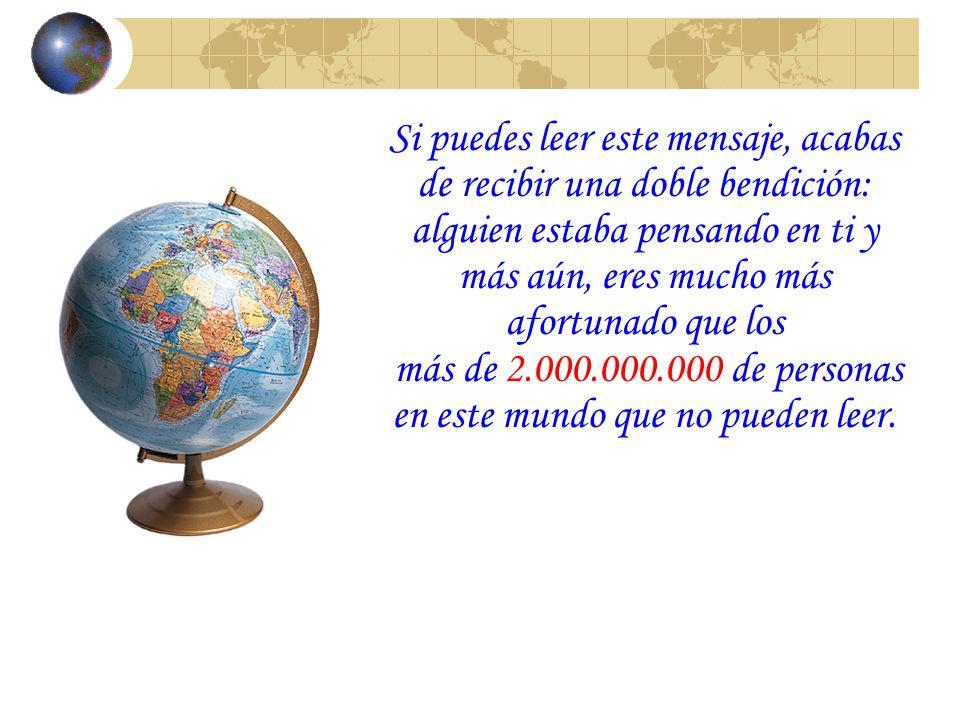 Si puedes leer este mensaje, acabas de recibir una doble bendición: alguien estaba pensando en ti y más aún, eres mucho más afortunado que los más de 2.000.000.000 de personas en este mundo que no pueden leer.