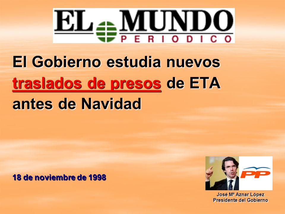 El Gobierno estudia nuevos traslados de presos de ETA antes de Navidad 18 de noviembre de 1998 José Mª Aznar López Presidente del Gobierno