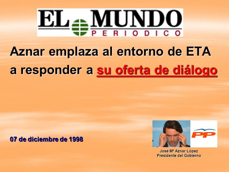 Aznar emplaza al entorno de ETA a responder a su oferta de diálogo 07 de diciembre de 1998 José Mª Aznar López Presidente del Gobierno