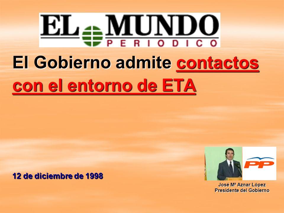 El Gobierno admite contactos con el entorno de ETA 12 de diciembre de 1998 José Mª Aznar López Presidente del Gobierno