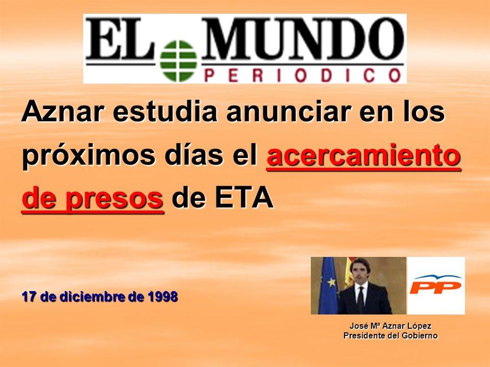 Aznar estudia anunciar en los próximos días el acercamiento de presos de ETA 17 de diciembre de 1998 José Mª Aznar López Presidente del Gobierno