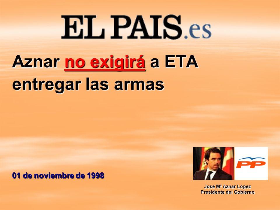 Aznar no exigirá a ETA entregar las armas 01 de noviembre de 1998 José Mª Aznar López Presidente del Gobierno