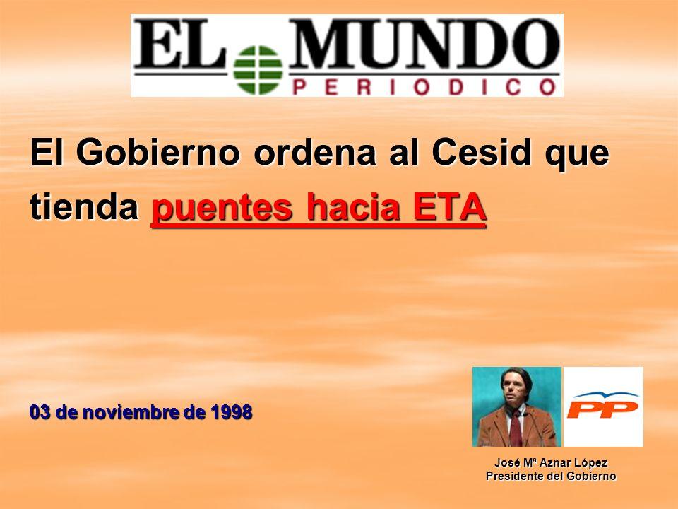 El Gobierno ordena al Cesid que tienda puentes hacia ETA 03 de noviembre de 1998 José Mª Aznar López Presidente del Gobierno
