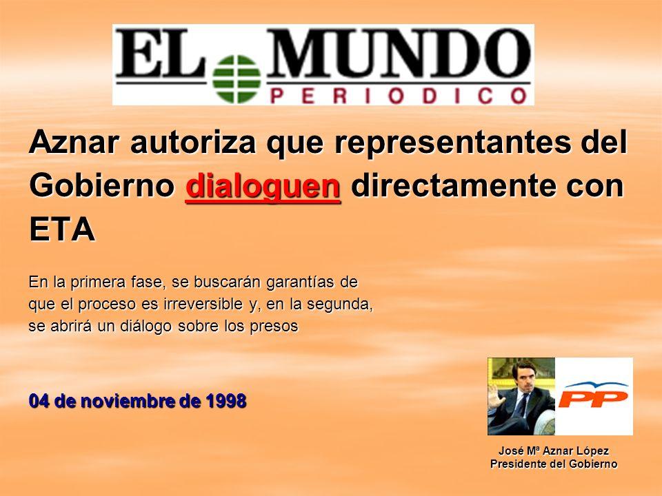 Aznar autoriza que representantes del Gobierno dialoguen directamente con ETA En la primera fase, se buscarán garantías de que el proceso es irreversi