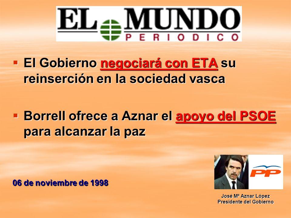 El Gobierno negociará con ETA su reinserción en la sociedad vasca Borrell ofrece a Aznar el apoyo del PSOE para alcanzar la paz 06 de noviembre de 199