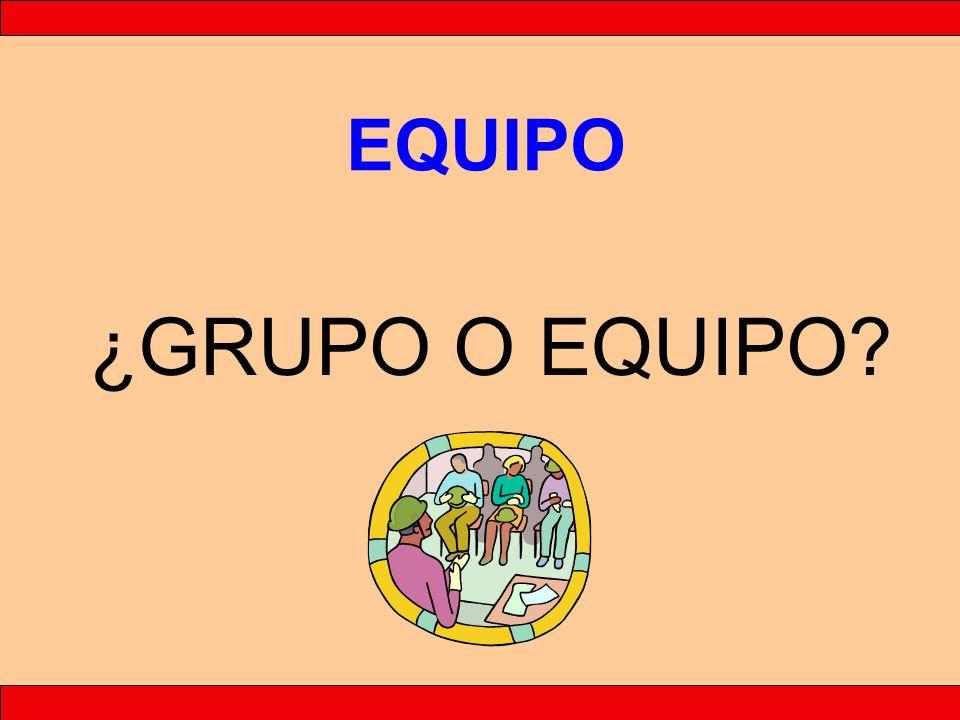 GRUPO EQUIPO GRUPO EQUIPO ¿GRUPO O EQUIPO?