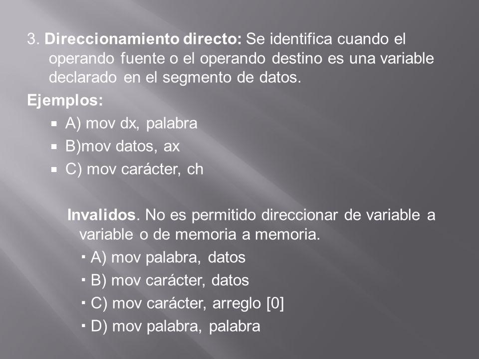 7.Direccionamiento indexado directo: Se identifica cuando el operando fuente u operando destino es una variable declarada en el segmento de datos indexada por alguno de los registros índices (SI, DI): Ejemplos: A) mov arreglo[si], A B) mov cl, vector [DI] C)mov vector [SI], 0 Inválidos: A) mov vector1[SI], vector2[DI] B) C)