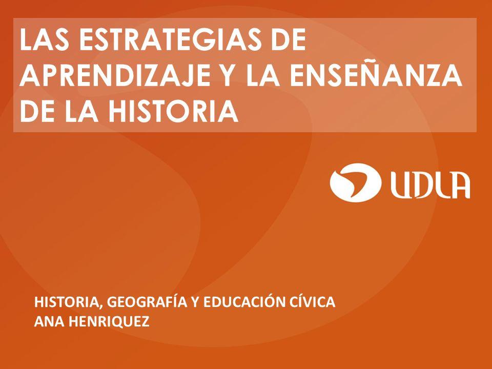 HISTORIA, GEOGRAFÍA Y EDUCACIÓN CÍVICA ANA HENRIQUEZ LAS ESTRATEGIAS DE APRENDIZAJE Y LA ENSEÑANZA DE LA HISTORIA