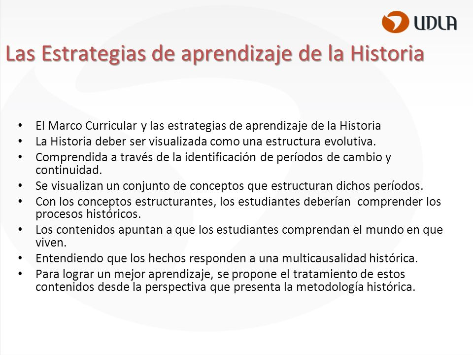 El Marco Curricular y las estrategias de aprendizaje de la Historia La Historia deber ser visualizada como una estructura evolutiva.