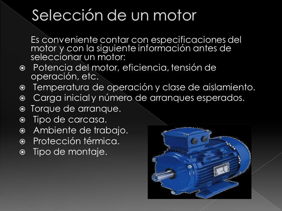Es conveniente contar con especificaciones del motor y con la siguiente información antes de seleccionar un motor: Potencia del motor, eficiencia, ten