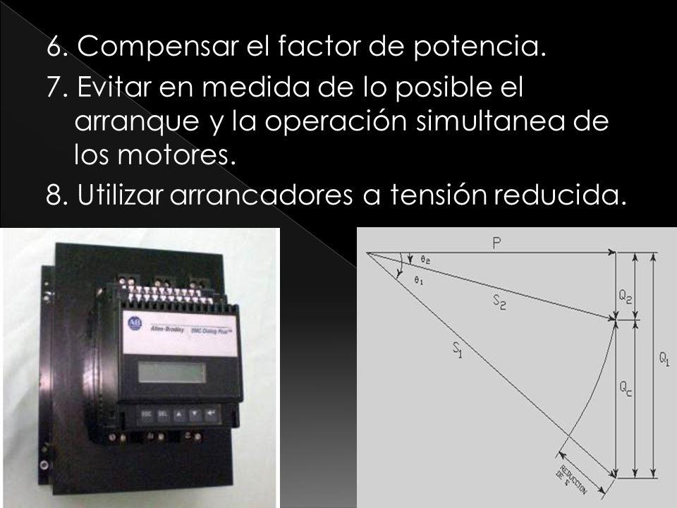 6. Compensar el factor de potencia. 7. Evitar en medida de lo posible el arranque y la operación simultanea de los motores. 8. Utilizar arrancadores a