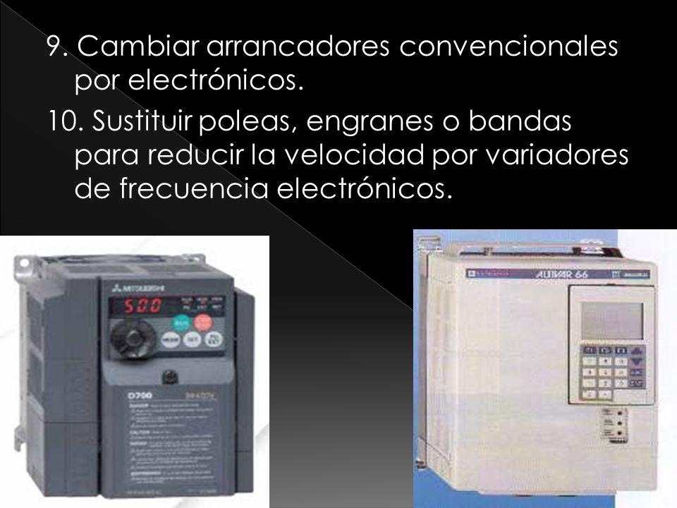 9. Cambiar arrancadores convencionales por electrónicos. 10. Sustituir poleas, engranes o bandas para reducir la velocidad por variadores de frecuenci