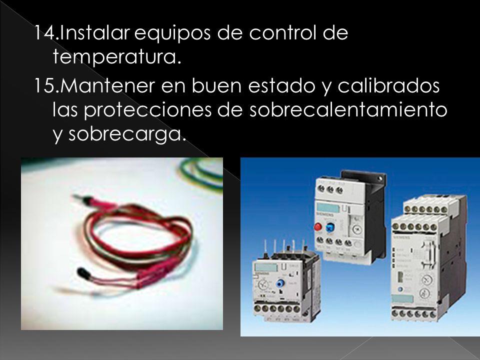 14.Instalar equipos de control de temperatura. 15.Mantener en buen estado y calibrados las protecciones de sobrecalentamiento y sobrecarga.