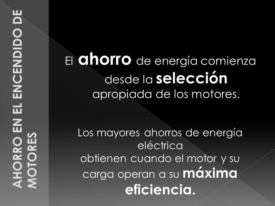 El ahorro de energía comienza desde la selección apropiada de los motores. Los mayores ahorros de energía eléctrica obtienen cuando el motor y su carg