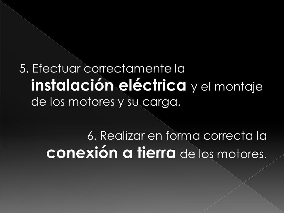 5. Efectuar correctamente la instalación eléctrica y el montaje de los motores y su carga. 6. Realizar en forma correcta la conexión a tierra de los m